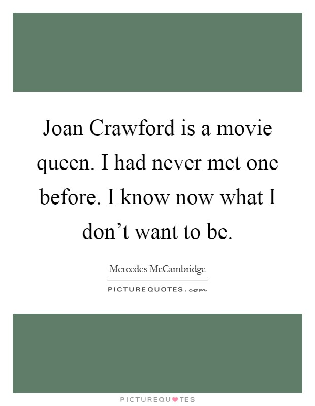 Joan Crawford is a movie queen. I had never met one before. I know now what I don't want to be Picture Quote #1