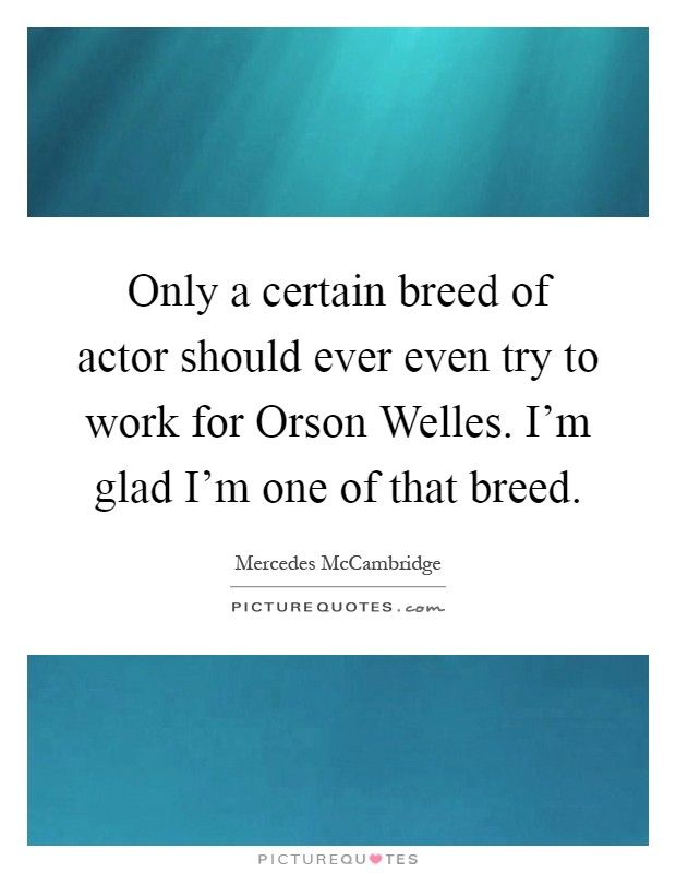 Only a certain breed of actor should ever even try to work for Orson Welles. I'm glad I'm one of that breed Picture Quote #1