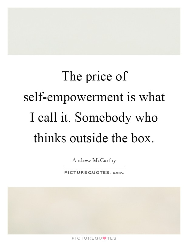 The price of self-empowerment is what I call it. Somebody who thinks outside the box Picture Quote #1