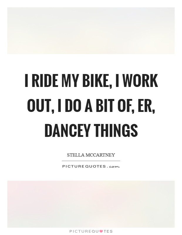 I ride my bike, I work out, I do a bit of, er, dancey things Picture Quote #1