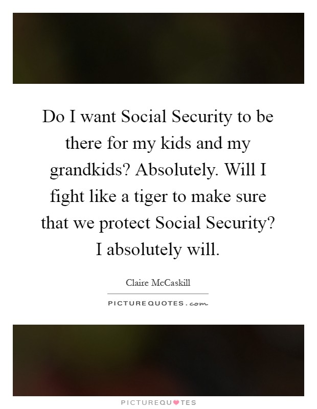 Do I want Social Security to be there for my kids and my grandkids? Absolutely. Will I fight like a tiger to make sure that we protect Social Security? I absolutely will Picture Quote #1