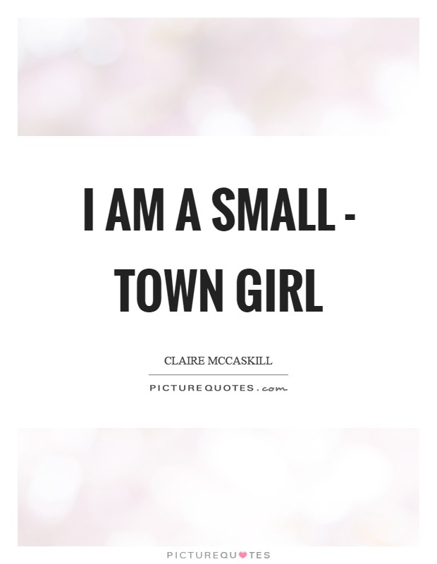 I am a small - town girl Picture Quote #1