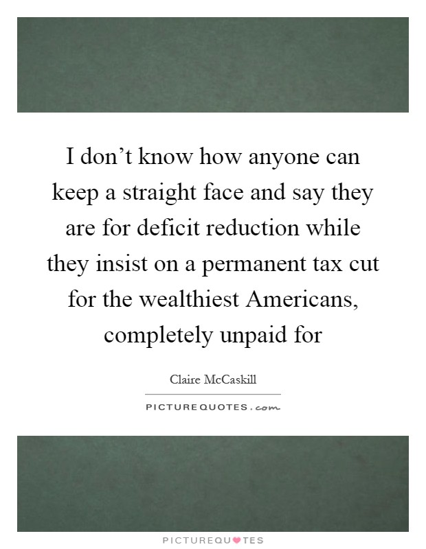 I don't know how anyone can keep a straight face and say they are for deficit reduction while they insist on a permanent tax cut for the wealthiest Americans, completely unpaid for Picture Quote #1