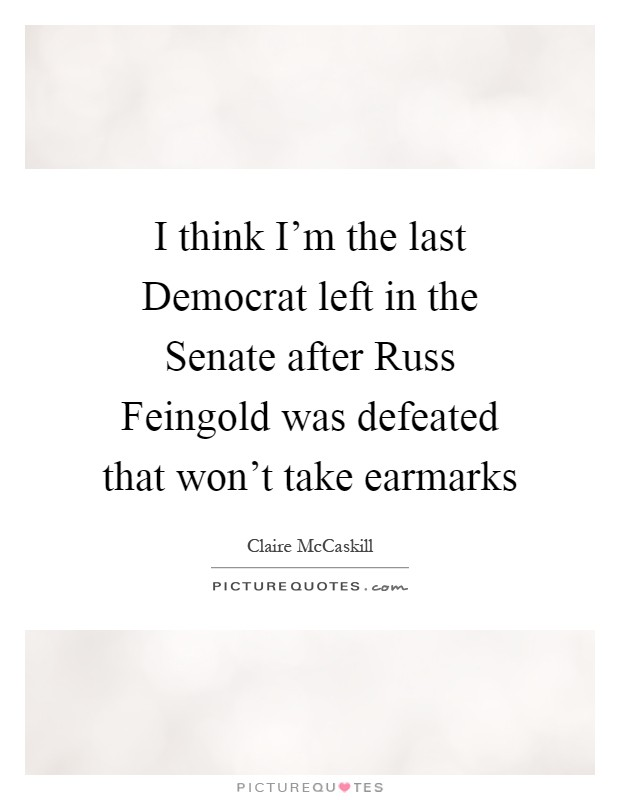 I think I'm the last Democrat left in the Senate after Russ Feingold was defeated that won't take earmarks Picture Quote #1