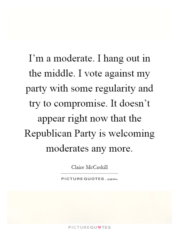 I'm a moderate. I hang out in the middle. I vote against my party with some regularity and try to compromise. It doesn't appear right now that the Republican Party is welcoming moderates any more Picture Quote #1