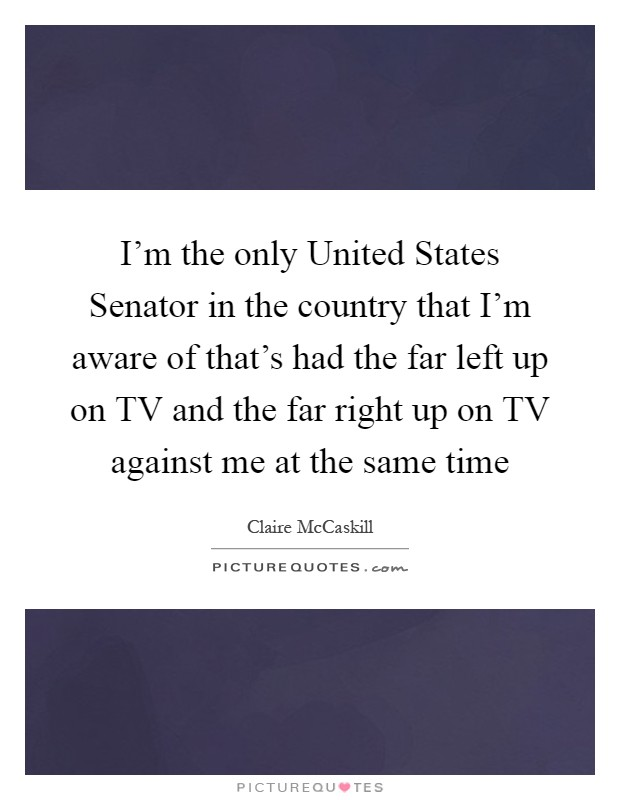 I'm the only United States Senator in the country that I'm aware of that's had the far left up on TV and the far right up on TV against me at the same time Picture Quote #1