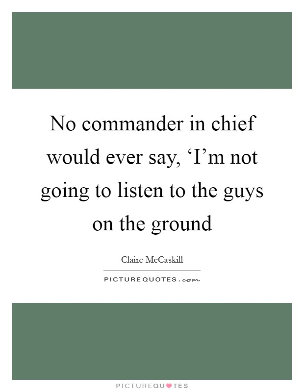 No commander in chief would ever say, 'I'm not going to listen to the guys on the ground Picture Quote #1