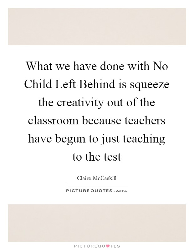 What we have done with No Child Left Behind is squeeze the creativity out of the classroom because teachers have begun to just teaching to the test Picture Quote #1