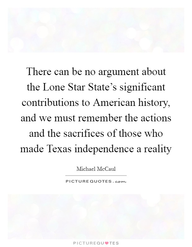 There can be no argument about the Lone Star State's significant contributions to American history, and we must remember the actions and the sacrifices of those who made Texas independence a reality Picture Quote #1