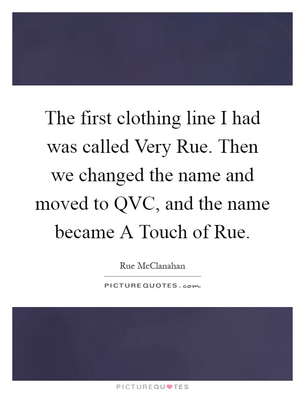 The first clothing line I had was called Very Rue. Then we changed the name and moved to QVC, and the name became A Touch of Rue Picture Quote #1