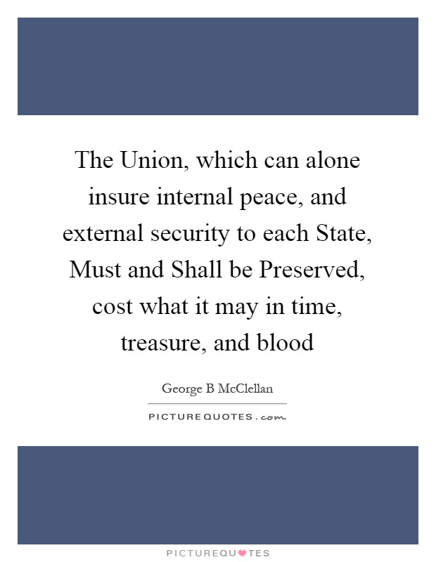 The Union, which can alone insure internal peace, and external security to each State, Must and Shall be Preserved, cost what it may in time, treasure, and blood Picture Quote #1
