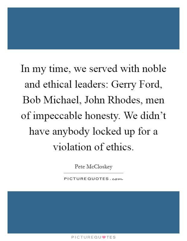 In my time, we served with noble and ethical leaders: Gerry Ford, Bob Michael, John Rhodes, men of impeccable honesty. We didn't have anybody locked up for a violation of ethics Picture Quote #1