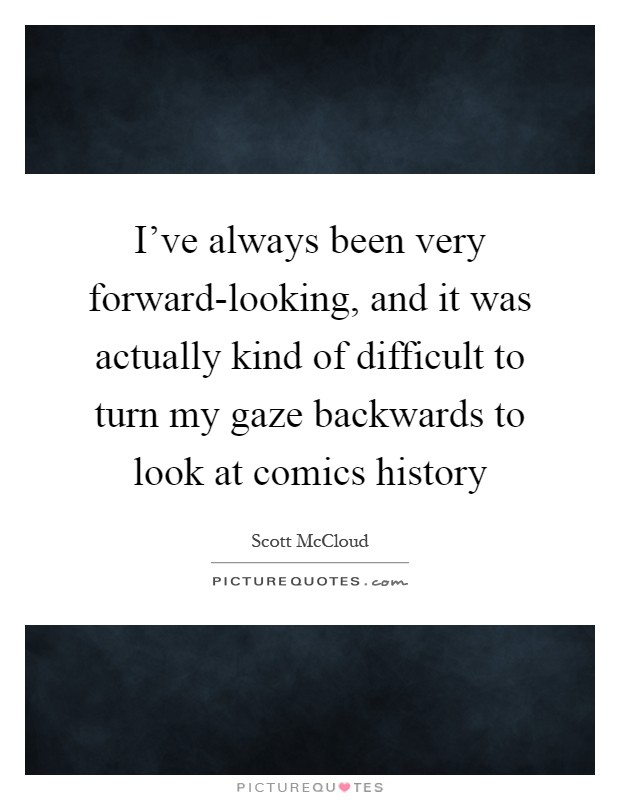 I've always been very forward-looking, and it was actually kind of difficult to turn my gaze backwards to look at comics history Picture Quote #1