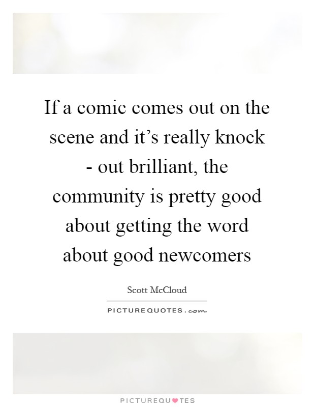 If a comic comes out on the scene and it's really knock - out brilliant, the community is pretty good about getting the word about good newcomers Picture Quote #1