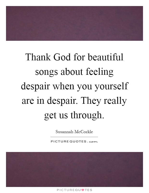 Thank God for beautiful songs about feeling despair when you yourself are in despair. They really get us through Picture Quote #1