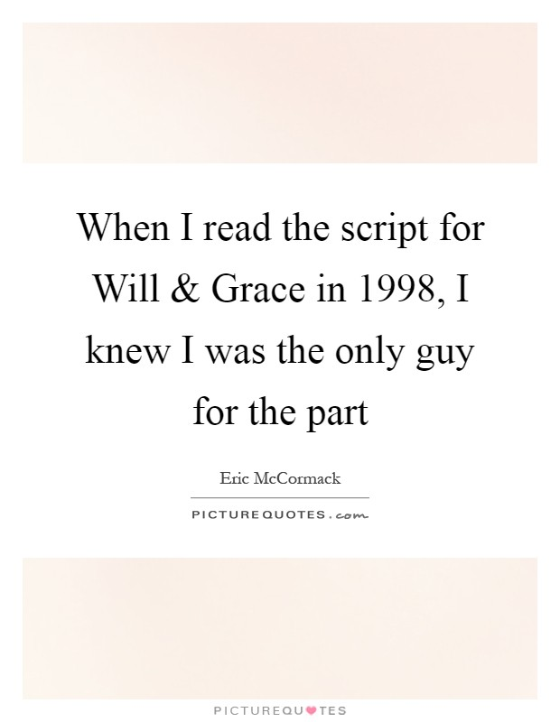 When I read the script for Will and Grace in 1998, I knew I was the only guy for the part Picture Quote #1