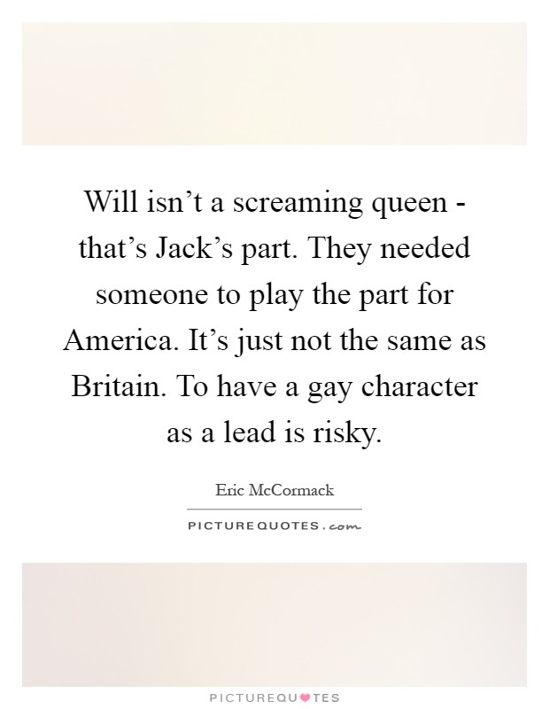 Will isn't a screaming queen - that's Jack's part. They needed someone to play the part for America. It's just not the same as Britain. To have a gay character as a lead is risky Picture Quote #1