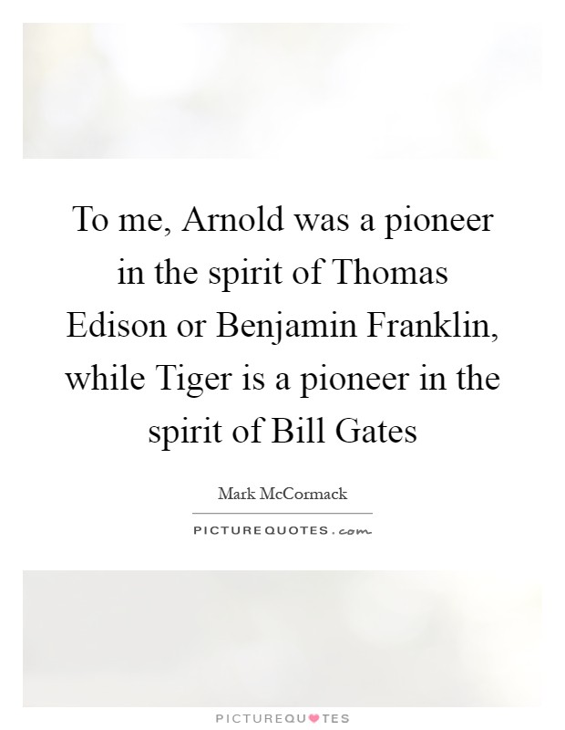 To me, Arnold was a pioneer in the spirit of Thomas Edison or Benjamin Franklin, while Tiger is a pioneer in the spirit of Bill Gates Picture Quote #1