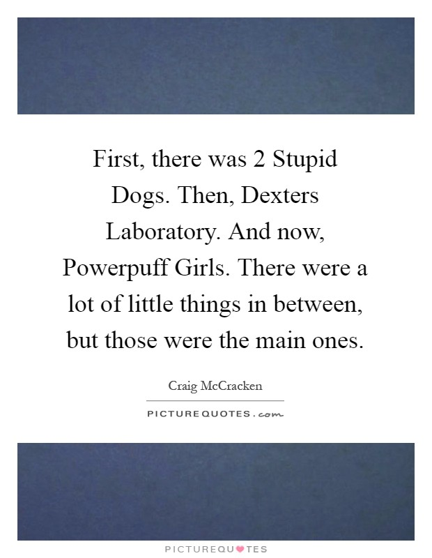 First, there was 2 Stupid Dogs. Then, Dexters Laboratory. And now, Powerpuff Girls. There were a lot of little things in between, but those were the main ones Picture Quote #1