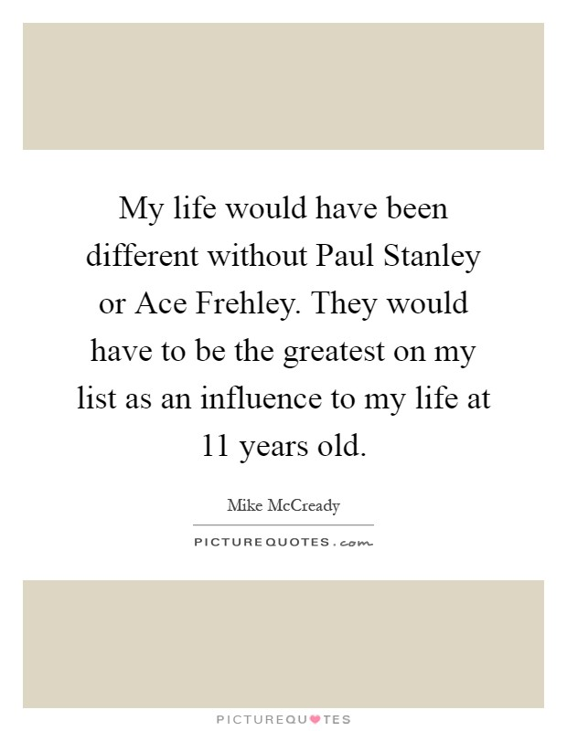 My life would have been different without Paul Stanley or Ace Frehley. They would have to be the greatest on my list as an influence to my life at 11 years old Picture Quote #1