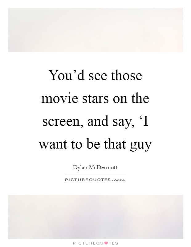 You'd see those movie stars on the screen, and say, 'I want to be that guy Picture Quote #1