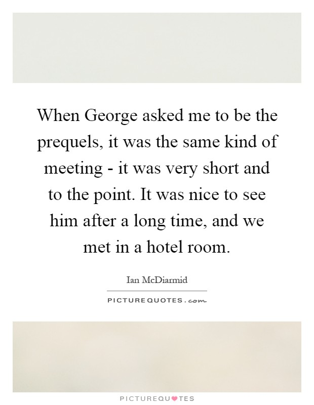 When George asked me to be the prequels, it was the same kind of meeting - it was very short and to the point. It was nice to see him after a long time, and we met in a hotel room Picture Quote #1