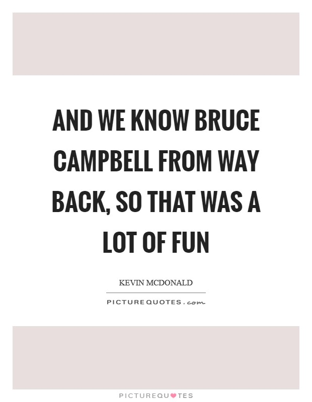 And we know Bruce Campbell from way back, so that was a lot of fun Picture Quote #1