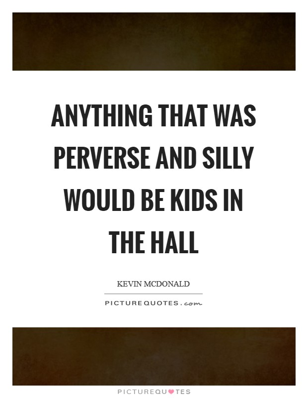Anything that was perverse and silly would be Kids in the Hall Picture Quote #1