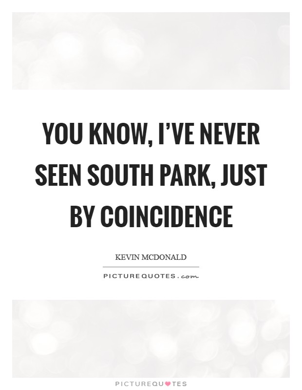 You know, I've never seen South Park, just by coincidence Picture Quote #1
