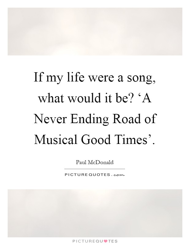 If my life were a song, what would it be? 'A Never Ending Road of Musical Good Times' Picture Quote #1