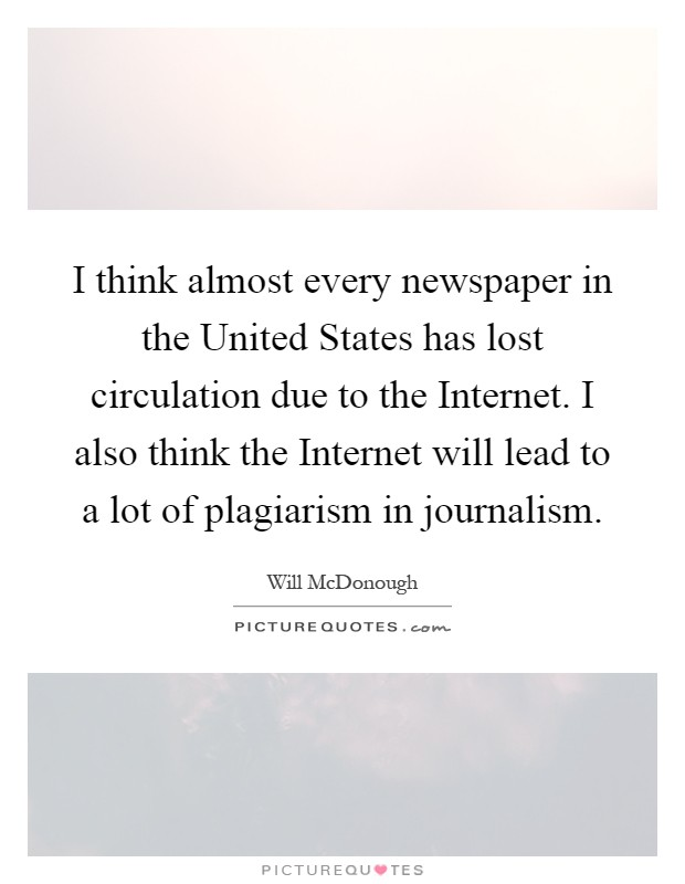 I think almost every newspaper in the United States has lost circulation due to the Internet. I also think the Internet will lead to a lot of plagiarism in journalism Picture Quote #1