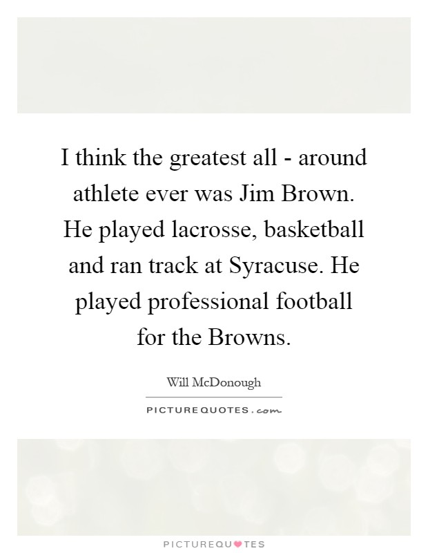 I think the greatest all - around athlete ever was Jim Brown. He played lacrosse, basketball and ran track at Syracuse. He played professional football for the Browns Picture Quote #1