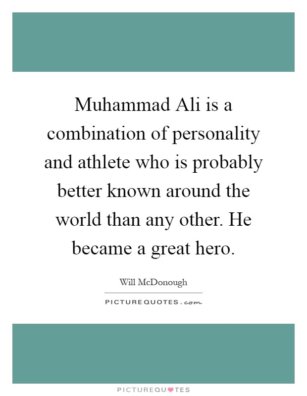 Muhammad Ali is a combination of personality and athlete who is probably better known around the world than any other. He became a great hero Picture Quote #1