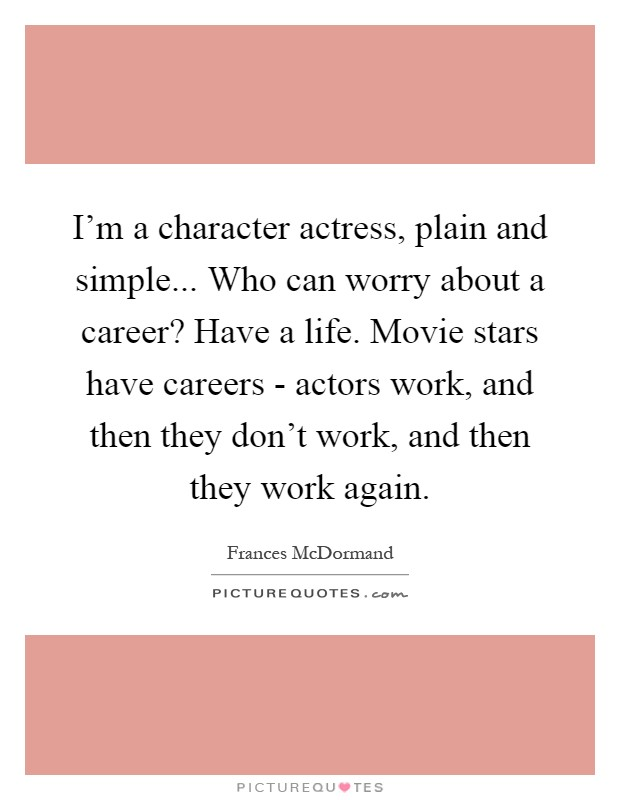 I'm a character actress, plain and simple... Who can worry about a career? Have a life. Movie stars have careers - actors work, and then they don't work, and then they work again Picture Quote #1