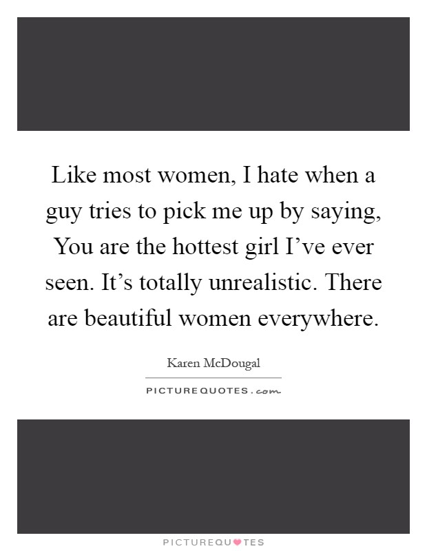 Like most women, I hate when a guy tries to pick me up by saying, You are the hottest girl I've ever seen. It's totally unrealistic. There are beautiful women everywhere Picture Quote #1