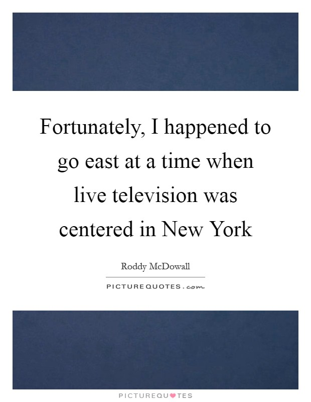 Fortunately, I happened to go east at a time when live television was centered in New York Picture Quote #1