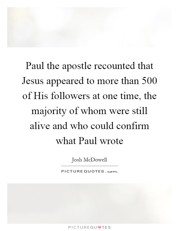 Paul the apostle recounted that Jesus appeared to more than 500 of His followers at one time, the majority of whom were still alive and who could confirm what Paul wrote Picture Quote #1