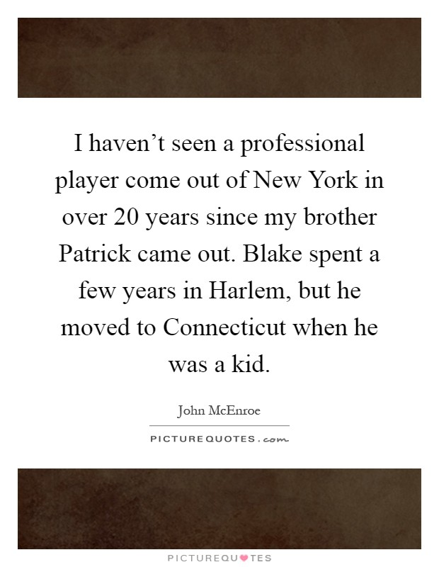 I haven't seen a professional player come out of New York in over 20 years since my brother Patrick came out. Blake spent a few years in Harlem, but he moved to Connecticut when he was a kid Picture Quote #1