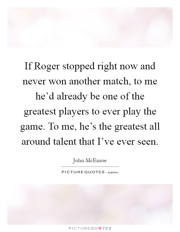 If Roger stopped right now and never won another match, to me he'd already be one of the greatest players to ever play the game. To me, he's the greatest all around talent that I've ever seen Picture Quote #1