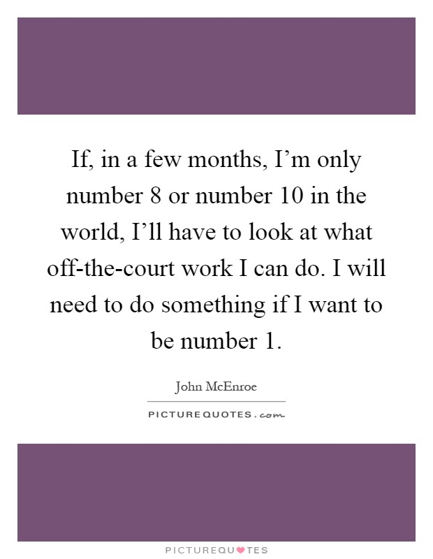 If, in a few months, I'm only number 8 or number 10 in the world, I'll have to look at what off-the-court work I can do. I will need to do something if I want to be number 1 Picture Quote #1