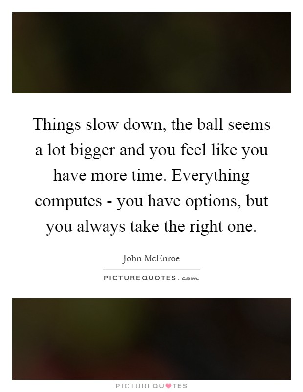 Things slow down, the ball seems a lot bigger and you feel like you have more time. Everything computes - you have options, but you always take the right one Picture Quote #1