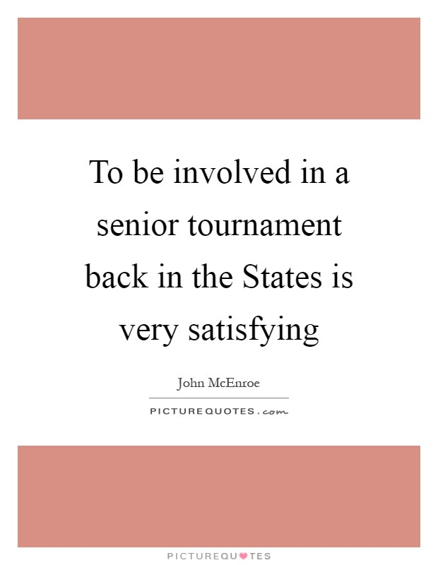 To be involved in a senior tournament back in the States is very satisfying Picture Quote #1