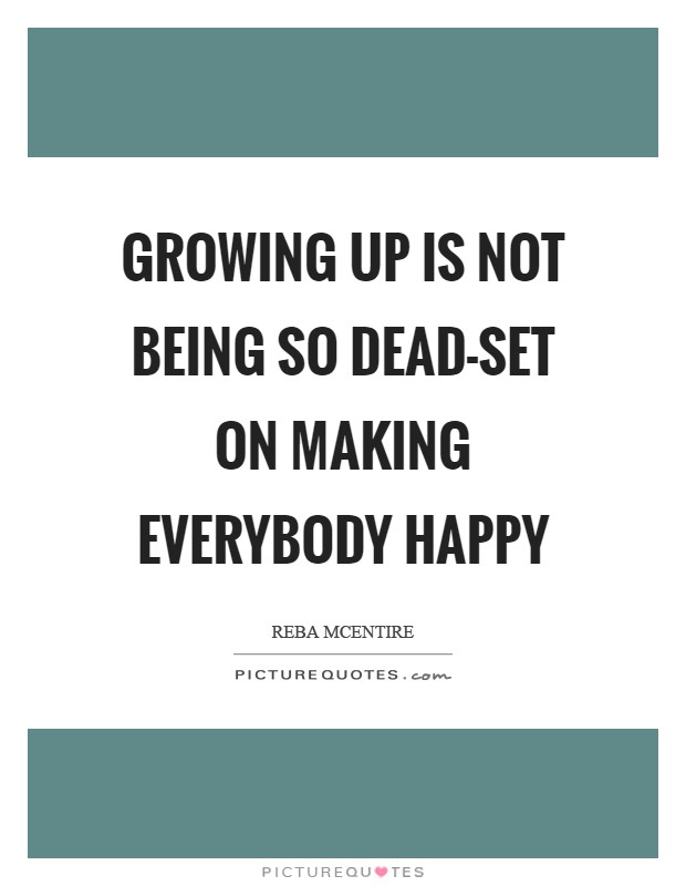 Growing up is not being so dead-set on making everybody happy Picture Quote #1