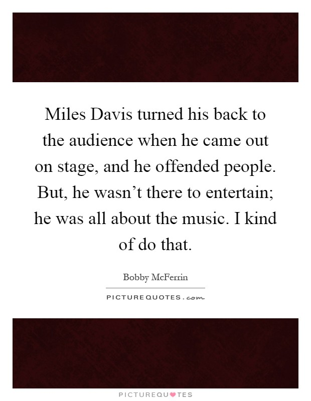Miles Davis turned his back to the audience when he came out on stage, and he offended people. But, he wasn't there to entertain; he was all about the music. I kind of do that Picture Quote #1