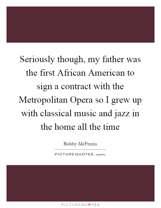 Seriously though, my father was the first African American to sign a contract with the Metropolitan Opera so I grew up with classical music and jazz in the home all the time Picture Quote #1