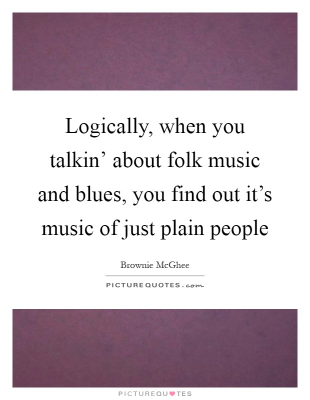 Logically, when you talkin' about folk music and blues, you find out it's music of just plain people Picture Quote #1