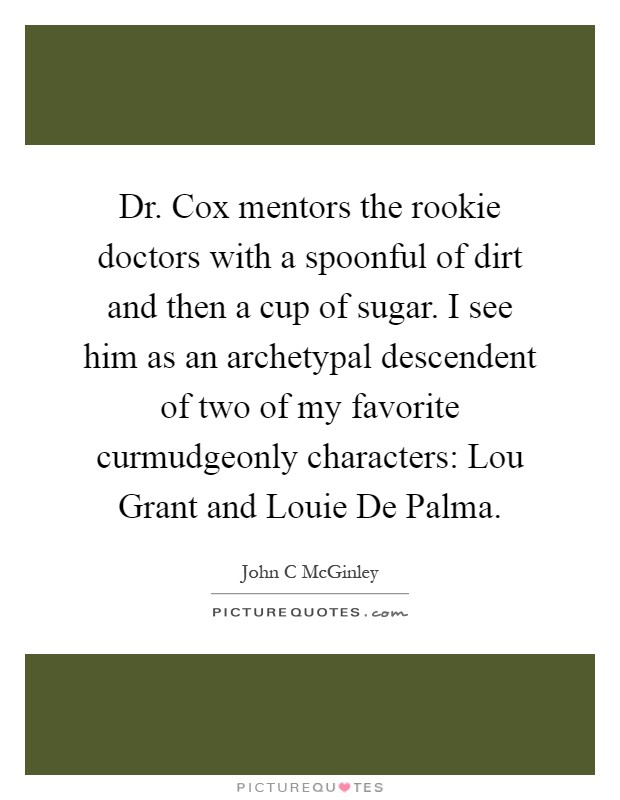 Dr. Cox mentors the rookie doctors with a spoonful of dirt and then a cup of sugar. I see him as an archetypal descendent of two of my favorite curmudgeonly characters: Lou Grant and Louie De Palma Picture Quote #1