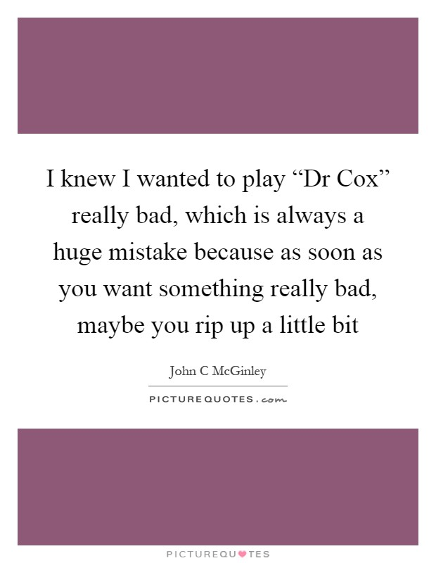 "I knew I wanted to play ""Dr Cox"" really bad, which is always a huge mistake because as soon as you want something really bad, maybe you rip up a little bit Picture Quote #1"