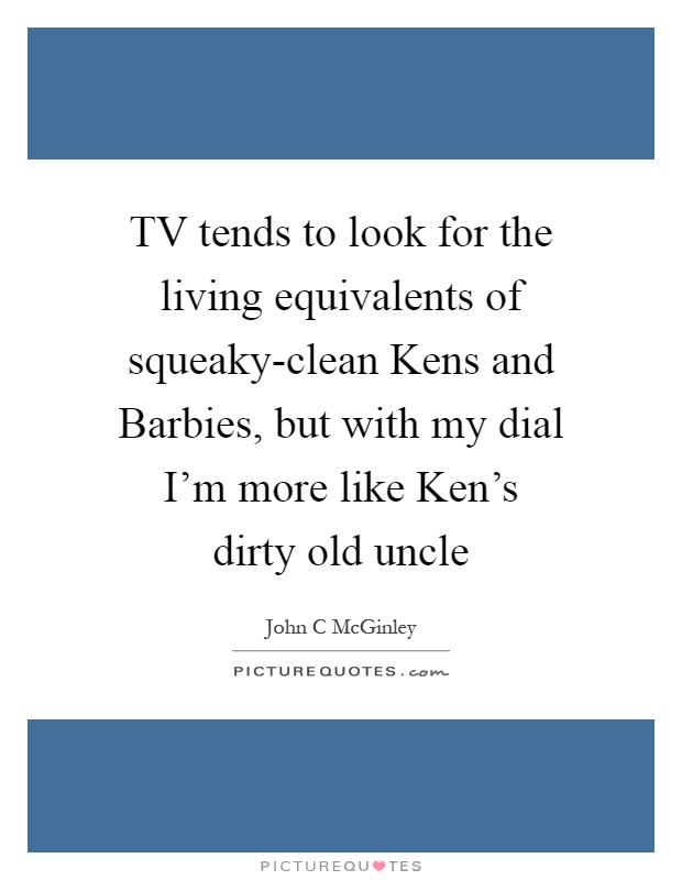 TV tends to look for the living equivalents of squeaky-clean Kens and Barbies, but with my dial I'm more like Ken's dirty old uncle Picture Quote #1