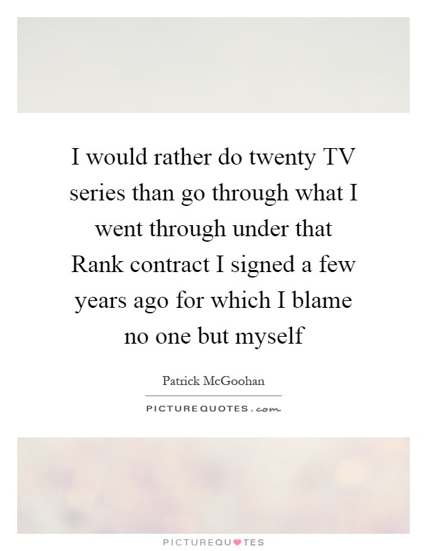 I would rather do twenty TV series than go through what I went through under that Rank contract I signed a few years ago for which I blame no one but myself Picture Quote #1